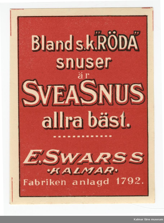 """KLM 39502:110. Etikett, snusetikett. 1 bunt. Av papper, på baksidan klister. Röd bakgrund med vit text: Bland s.k. """"RÖDA"""" snuser är SVEASNUS allra bäst. E. Swarss Kalmar. Fabriken anlagd 1792."""