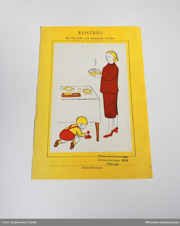 """""""KOSTRÅD för blivande och ammande mödrar"""" utgiven under 1960-talet av Medicinalstyrelsen och Svenska Landstingsförbundet.Häftet är ett ihopvikt A4-papper och innehåller kostråd för blivande och ammande mödrar. Häftet har en gul bakgrund. På framsidan finns häftets namn tillsammans med en teckning som föreställer en mamma vid dukat bord och ett lekande barn på golvet. En blå stämpel: """"Mödravårdscentralen Göteborgsvägen 35 B Mölndal"""" finns också på framsidan. Under stämpeln står det tryckt: """"(Mödravårdsorgan)"""".På baksidan finns en teckning som föreställer en mamma, pappa med barnvagn och barn ute på promenad. Under bilden står det tryckt: """"Utgiven av Medicinalstyrelsen och Svenska Landstingsförbundet"""" och """"Landstingens inköpscentral, form. MB-23."""" MåttLängd: 238 mm, Bredd: 157 mm"""